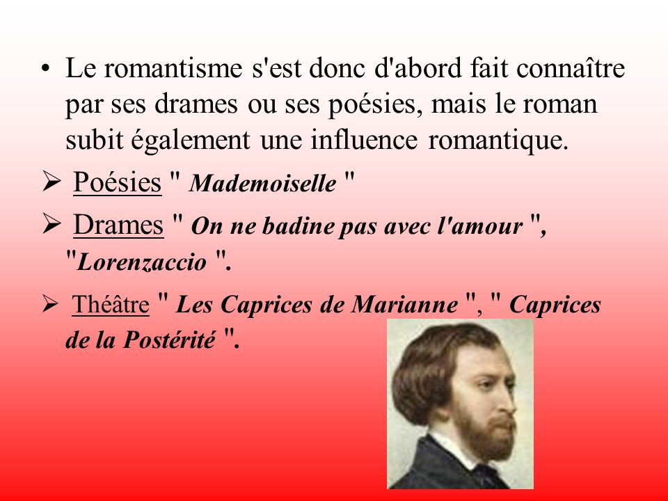 Le romantisme s'est donc d'abord fait connaître par ses drames ou ses poésies, mais le roman subit également une influence romantique. Poésies