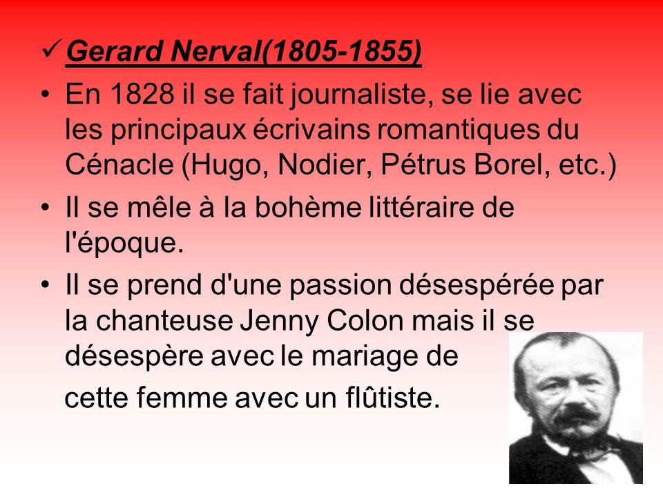 Gerard Nerval(1805-1855) En 1828 il se fait journaliste, se lie avec les principaux écrivains romantiques du Cénacle (Hugo, Nodier, Pétrus Borel, etc.) Il se mêle à la bohème littéraire de l époque.