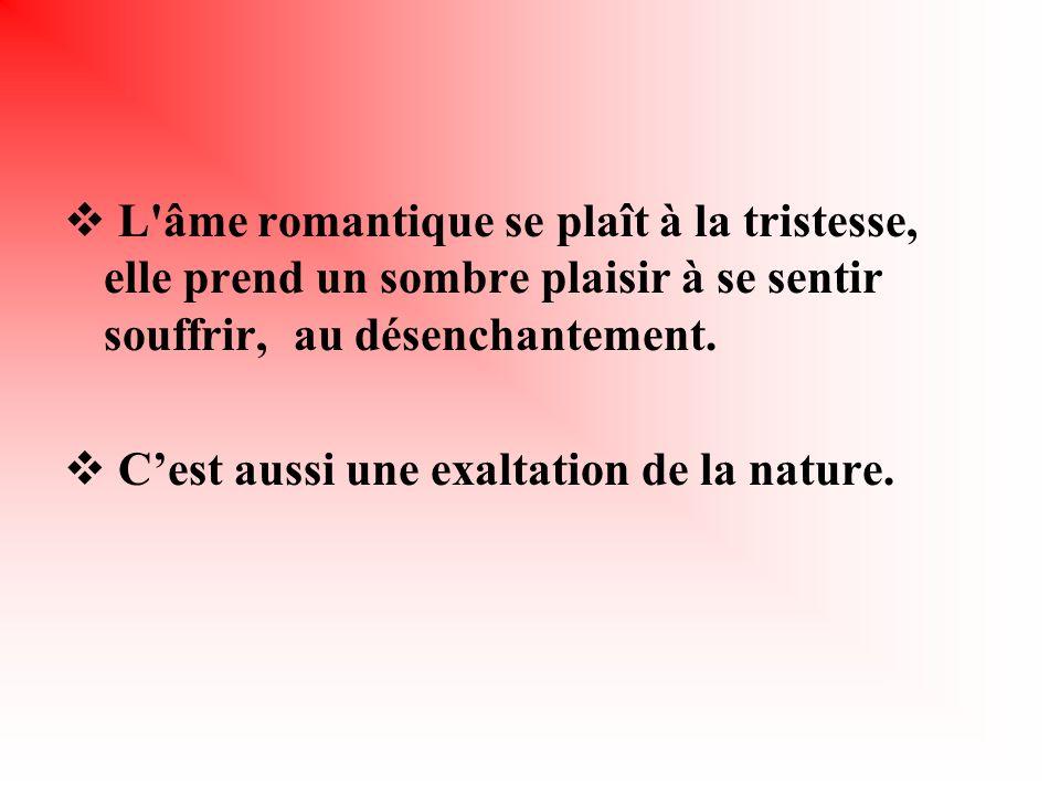 L'âme romantique se plaît à la tristesse, elle prend un sombre plaisir à se sentir souffrir, au désenchantement. Cest aussi une exaltation de la natur