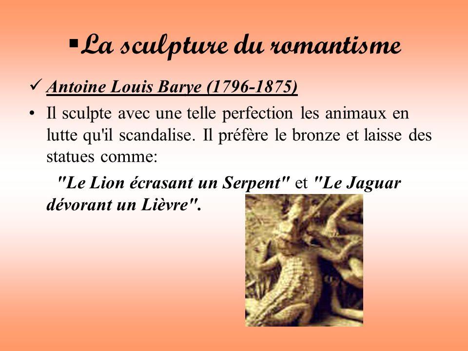 La sculpture du romantisme Antoine Louis Barye (1796-1875) Il sculpte avec une telle perfection les animaux en lutte qu'il scandalise. Il préfère le b