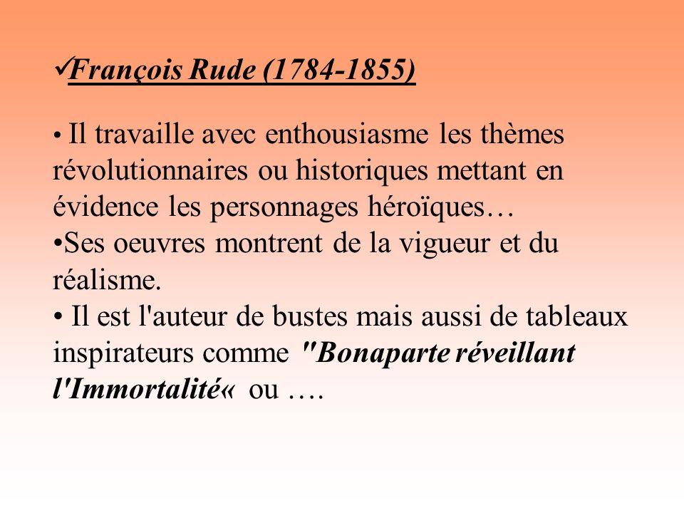 François Rude (1784-1855) Il travaille avec enthousiasme les thèmes révolutionnaires ou historiques mettant en évidence les personnages héroïques… Ses oeuvres montrent de la vigueur et du réalisme.