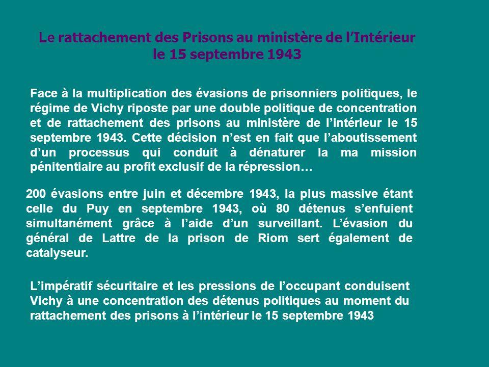 Le rattachement des Prisons au ministère de lIntérieur le 15 septembre 1943 Face à la multiplication des évasions de prisonniers politiques, le régime de Vichy riposte par une double politique de concentration et de rattachement des prisons au ministère de lintérieur le 15 septembre 1943.