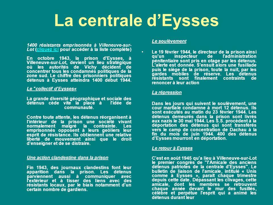 La centrale dEysses 1400 résistants emprisonnés à Villeneuve-sur- Lot (cliquez ici pour accéder à la liste complète) En octobre 1943, la prison d Eysses, à Villeneuve-sur-Lot, devient un lieu stratégique où les autorités de Vichy décident de concentrer tous les condamnés politiques de la zone sud.