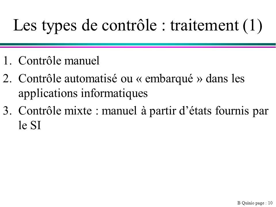 B Quinio page : 10 Les types de contrôle : traitement (1) 1.Contrôle manuel 2.Contrôle automatisé ou « embarqué » dans les applications informatiques 3.Contrôle mixte : manuel à partir détats fournis par le SI