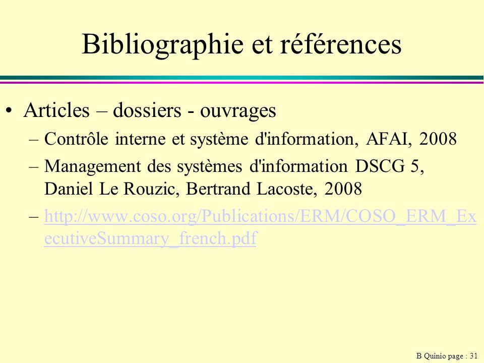 B Quinio page : 31 Bibliographie et références Articles – dossiers - ouvrages –Contrôle interne et système d information, AFAI, 2008 –Management des systèmes d information DSCG 5, Daniel Le Rouzic, Bertrand Lacoste, 2008 –http://www.coso.org/Publications/ERM/COSO_ERM_Ex ecutiveSummary_french.pdfhttp://www.coso.org/Publications/ERM/COSO_ERM_Ex ecutiveSummary_french.pdf