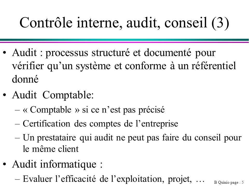 B Quinio page : 5 Contrôle interne, audit, conseil (3) Audit : processus structuré et documenté pour vérifier quun système et conforme à un référentiel donné Audit Comptable: –« Comptable » si ce nest pas précisé –Certification des comptes de lentreprise –Un prestataire qui audit ne peut pas faire du conseil pour le même client Audit informatique : –Evaluer lefficacité de lexploitation, projet, …
