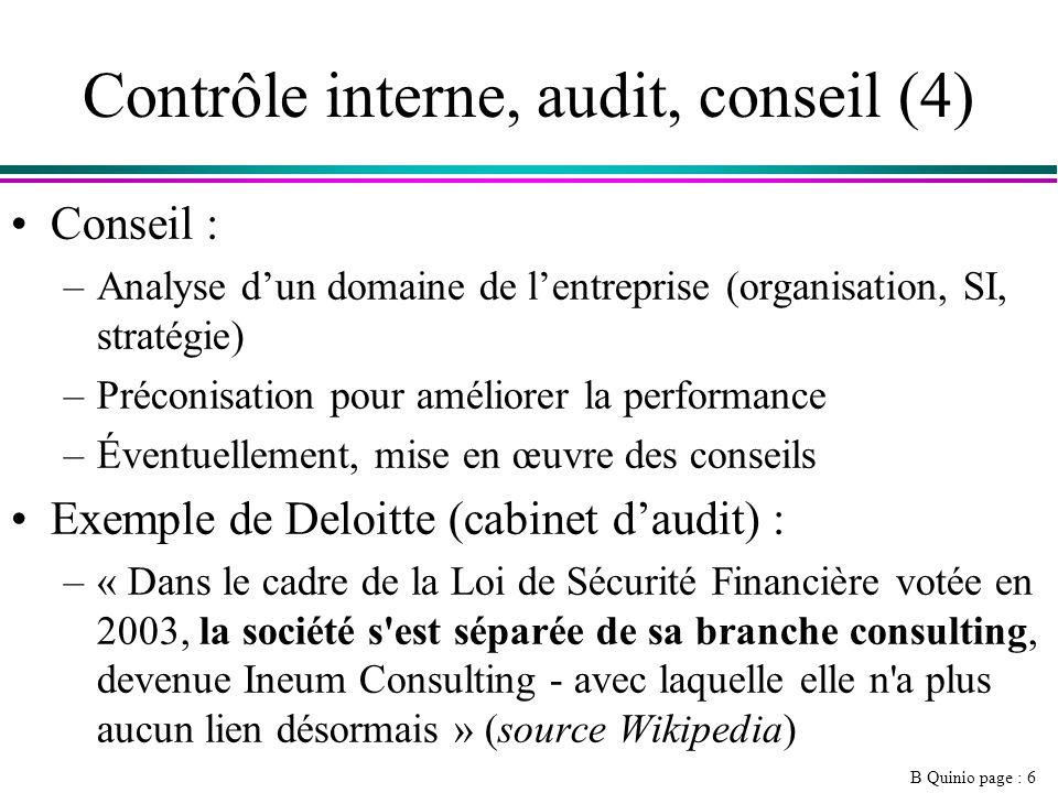 B Quinio page : 6 Contrôle interne, audit, conseil (4) Conseil : –Analyse dun domaine de lentreprise (organisation, SI, stratégie) –Préconisation pour améliorer la performance –Éventuellement, mise en œuvre des conseils Exemple de Deloitte (cabinet daudit) : –« Dans le cadre de la Loi de Sécurité Financière votée en 2003, la société s est séparée de sa branche consulting, devenue Ineum Consulting - avec laquelle elle n a plus aucun lien désormais » (source Wikipedia)