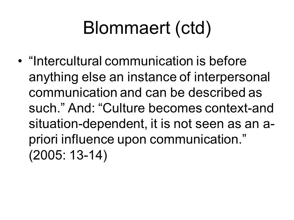 Blommaert (ctd) Intercultural communication is before anything else an instance of interpersonal communication and can be described as such. And: Cult