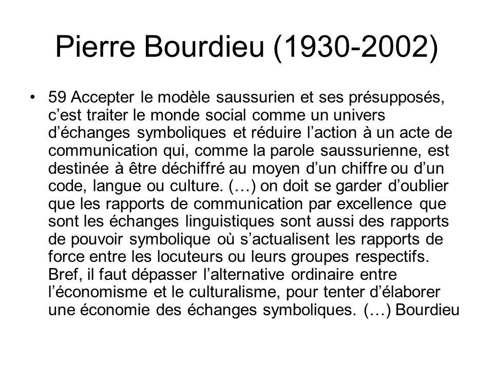 Pierre Bourdieu (1930-2002) 59 Accepter le modèle saussurien et ses présupposés, cest traiter le monde social comme un univers déchanges symboliques et réduire laction à un acte de communication qui, comme la parole saussurienne, est destinée à être déchiffré au moyen dun chiffre ou dun code, langue ou culture.