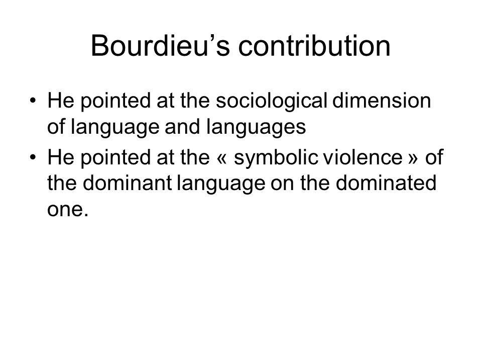 Bourdieus contribution He pointed at the sociological dimension of language and languages He pointed at the « symbolic violence » of the dominant lang