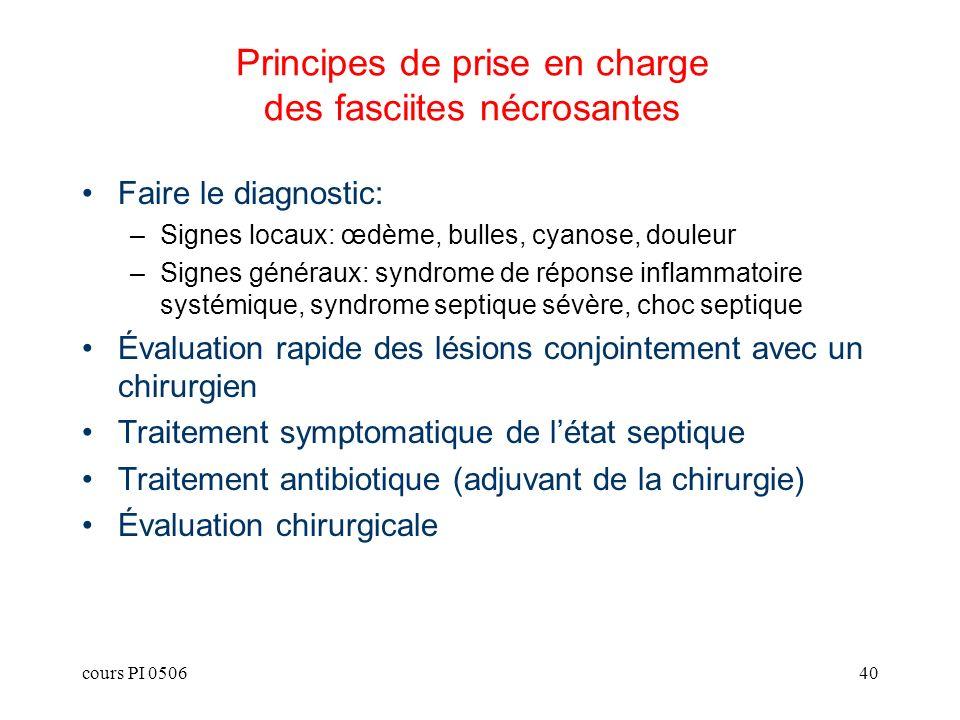 cours PI 050640 Principes de prise en charge des fasciites nécrosantes Faire le diagnostic: –Signes locaux: œdème, bulles, cyanose, douleur –Signes gé