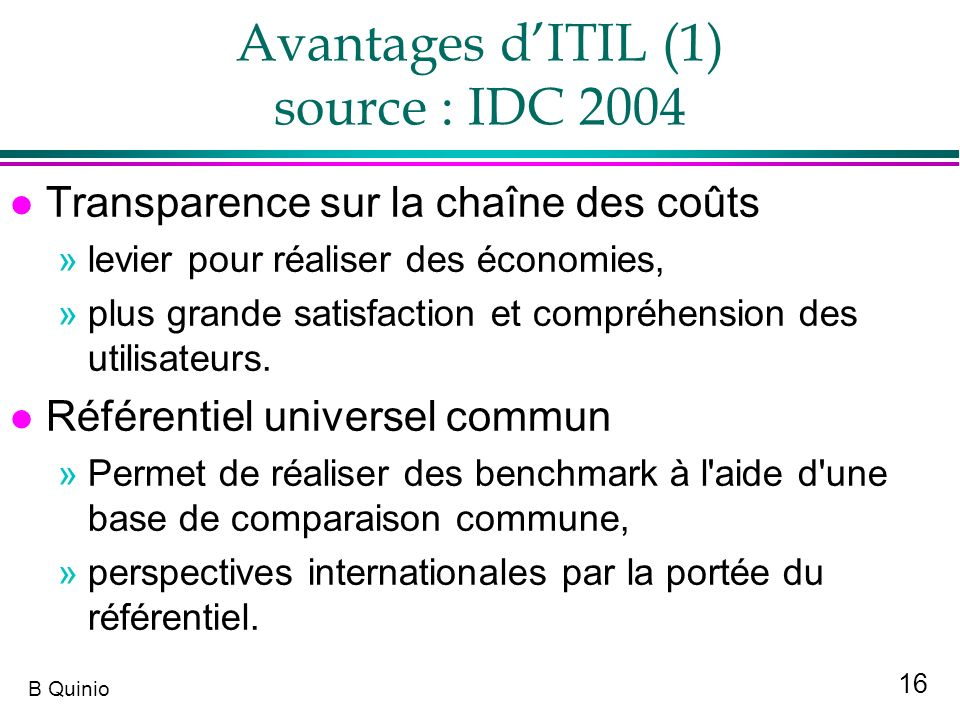 16 B Quinio Avantages dITIL (1) source : IDC 2004 l Transparence sur la chaîne des coûts »levier pour réaliser des économies, »plus grande satisfactio
