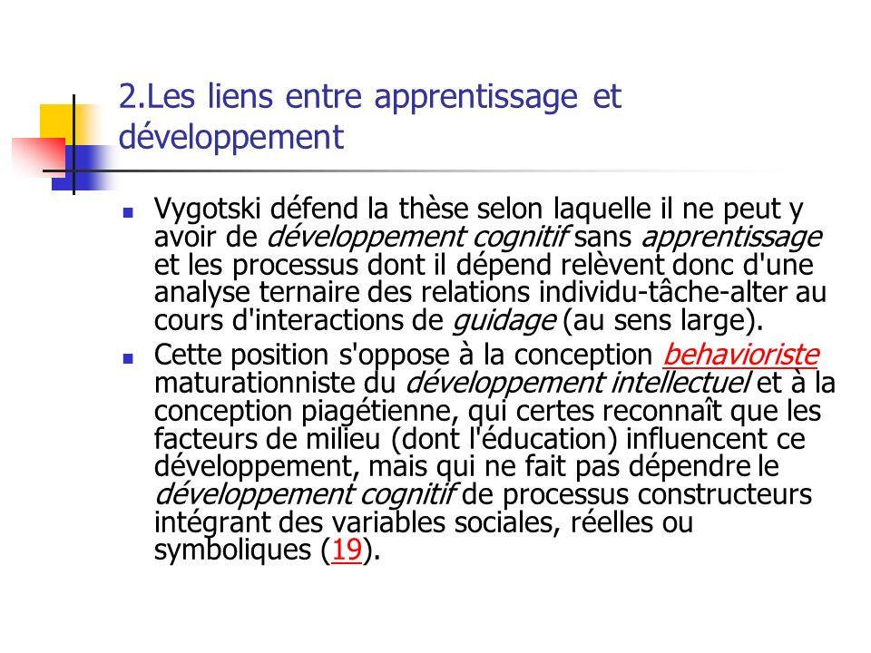 2.Les liens entre apprentissage et développement Vygotski défend la thèse selon laquelle il ne peut y avoir de développement cognitif sans apprentissa
