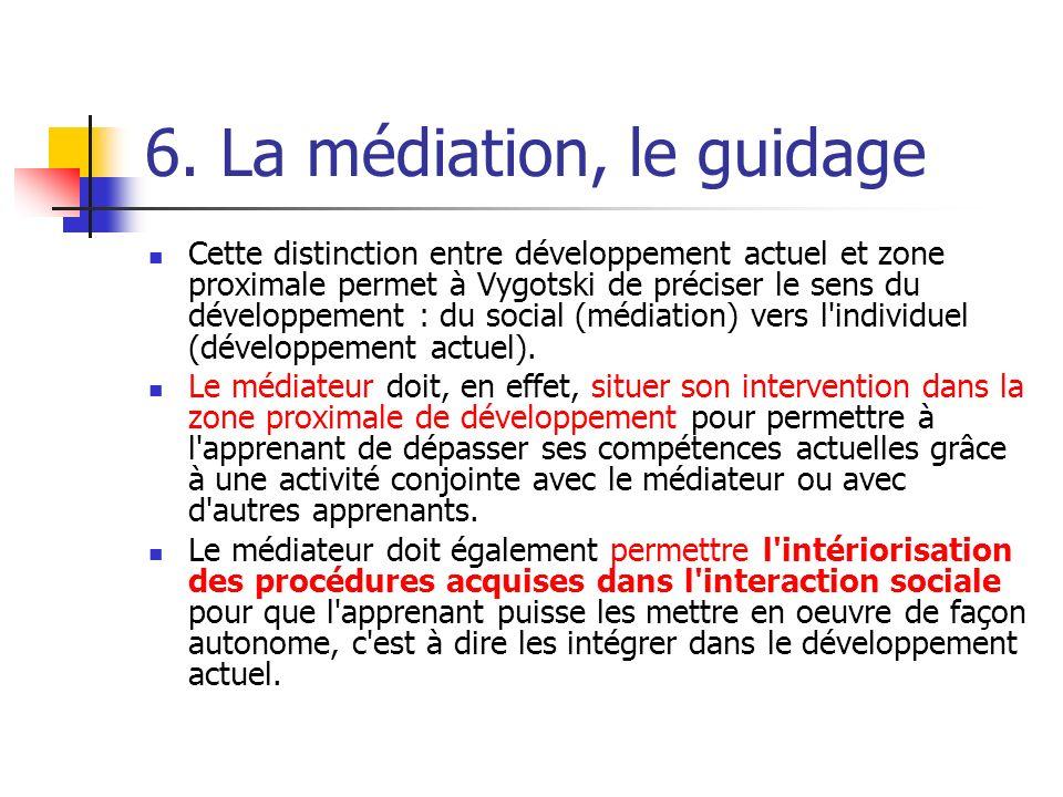 6. La médiation, le guidage Cette distinction entre développement actuel et zone proximale permet à Vygotski de préciser le sens du développement : du