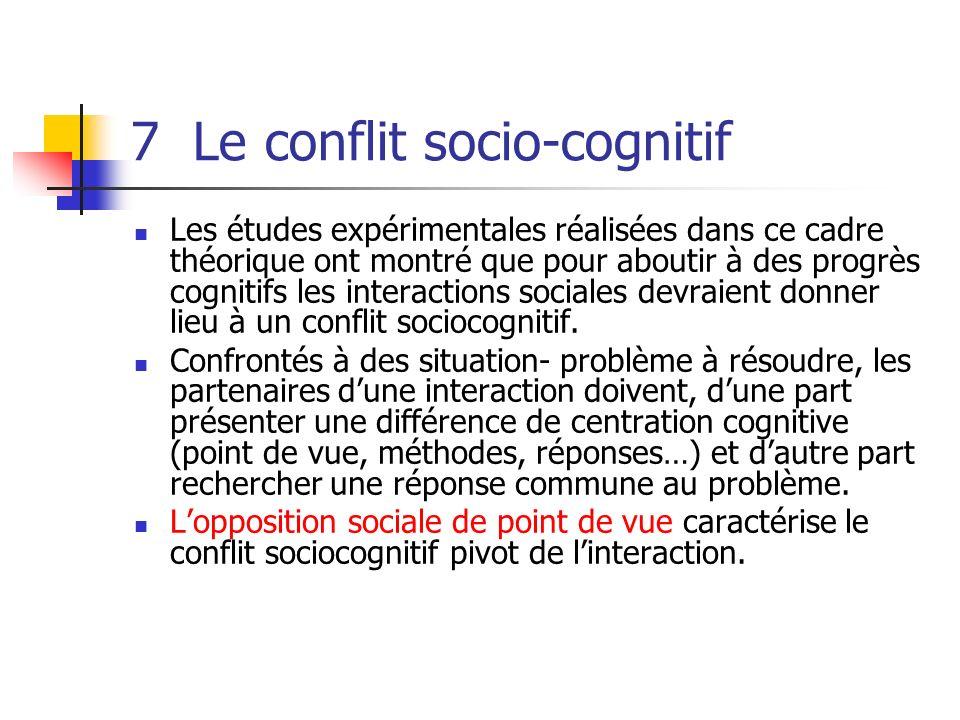 7 Le conflit socio-cognitif Les études expérimentales réalisées dans ce cadre théorique ont montré que pour aboutir à des progrès cognitifs les intera