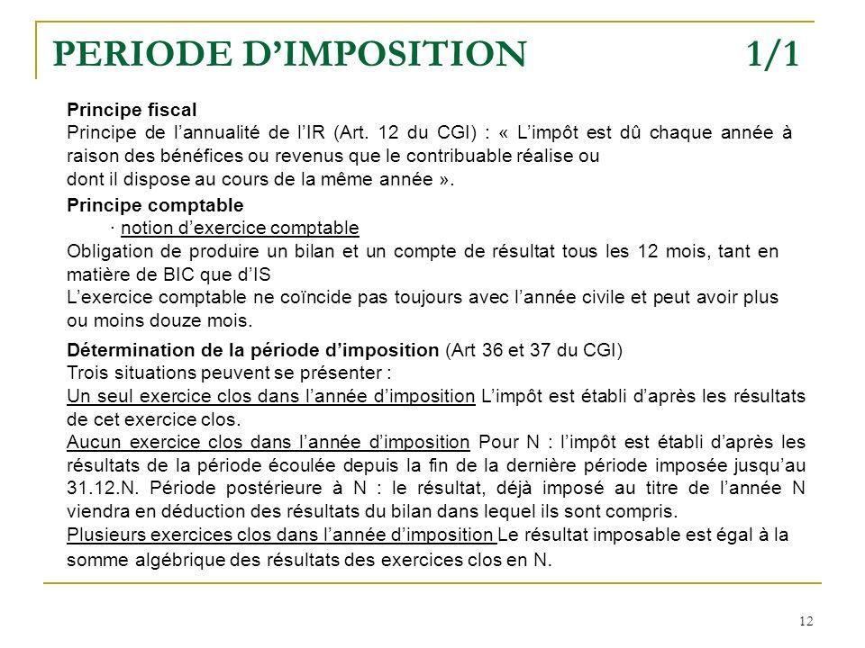 12 PERIODE DIMPOSITION 1/1 Principe fiscal Principe de lannualité de lIR (Art. 12 du CGI) : « Limpôt est dû chaque année à raison des bénéfices ou rev