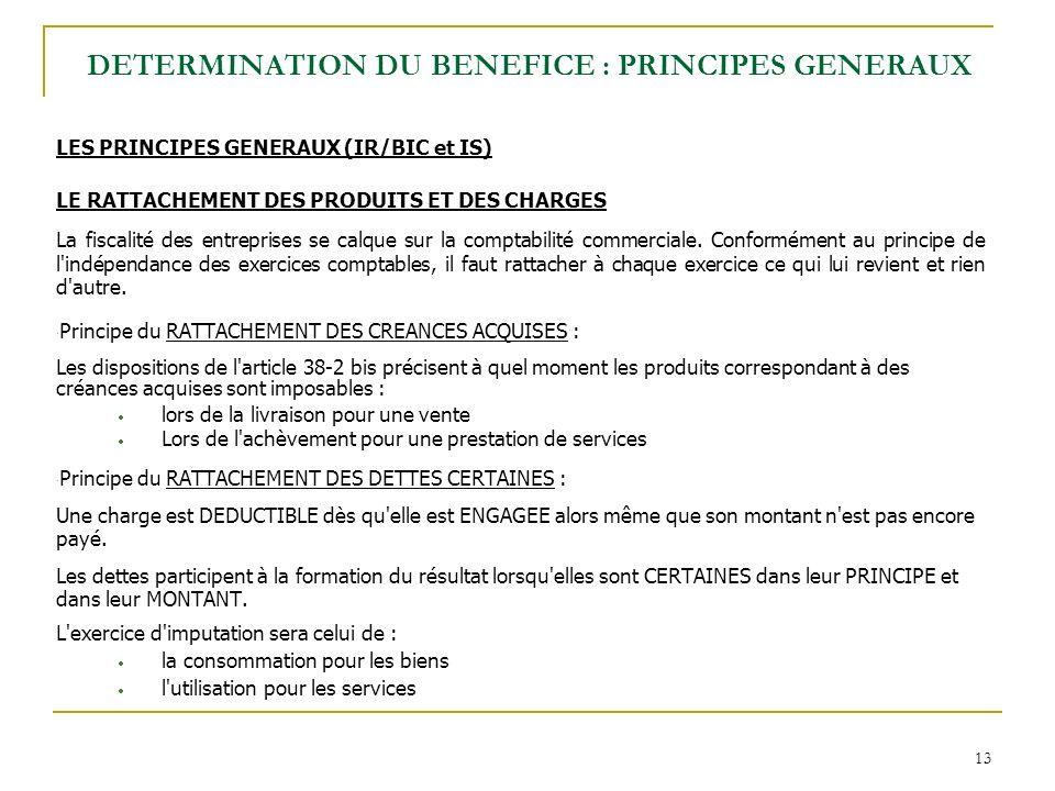 13 LES PRINCIPES GENERAUX (IR/BIC et IS) LE RATTACHEMENT DES PRODUITS ET DES CHARGES La fiscalité des entreprises se calque sur la comptabilité commer