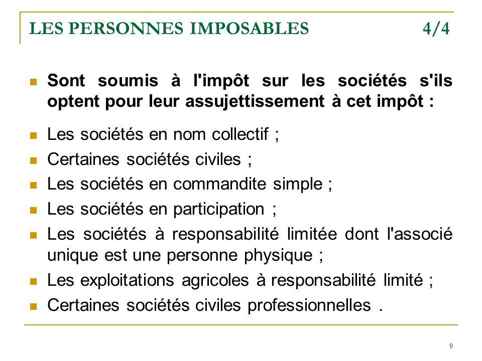 9 LES PERSONNES IMPOSABLES 4/4 Sont soumis à l'impôt sur les sociétés s'ils optent pour leur assujettissement à cet impôt : Les sociétés en nom collec