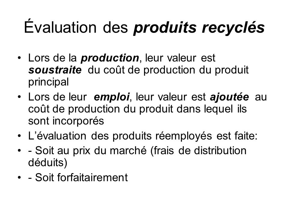 Évaluation des produits recyclés Lors de la production, leur valeur est soustraite du coût de production du produit principal Lors de leur emploi, leu