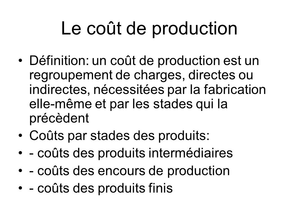 Calcul du coût de production Coût dachat des matières consommées (sorties de stocks) + charges directes de production + charges indirectes de production + production en-cours de début de période - production en cours de fin de période = coût de production