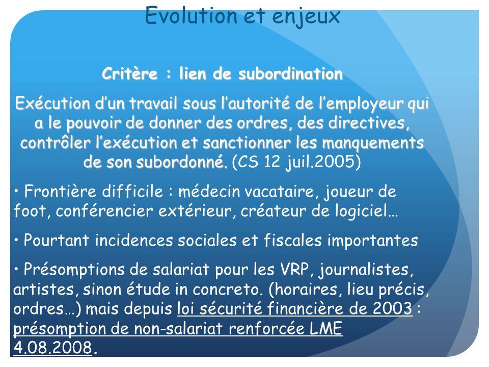 Evolution et enjeux Critère : lien de subordination Exécution dun travail sous lautorité de lemployeur qui a le pouvoir de donner des ordres, des dire
