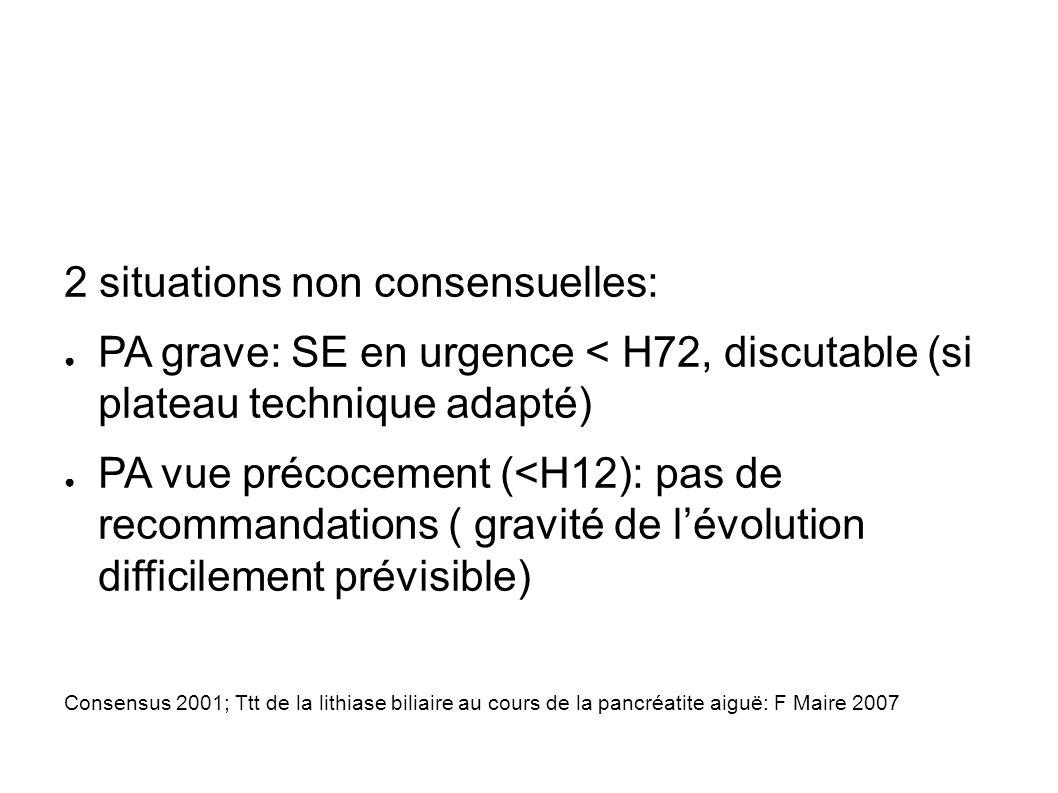 2 situations non consensuelles: PA grave: SE en urgence < H72, discutable (si plateau technique adapté) PA vue précocement (<H12): pas de recommandations ( gravité de lévolution difficilement prévisible) Consensus 2001; Ttt de la lithiase biliaire au cours de la pancréatite aiguë: F Maire 2007