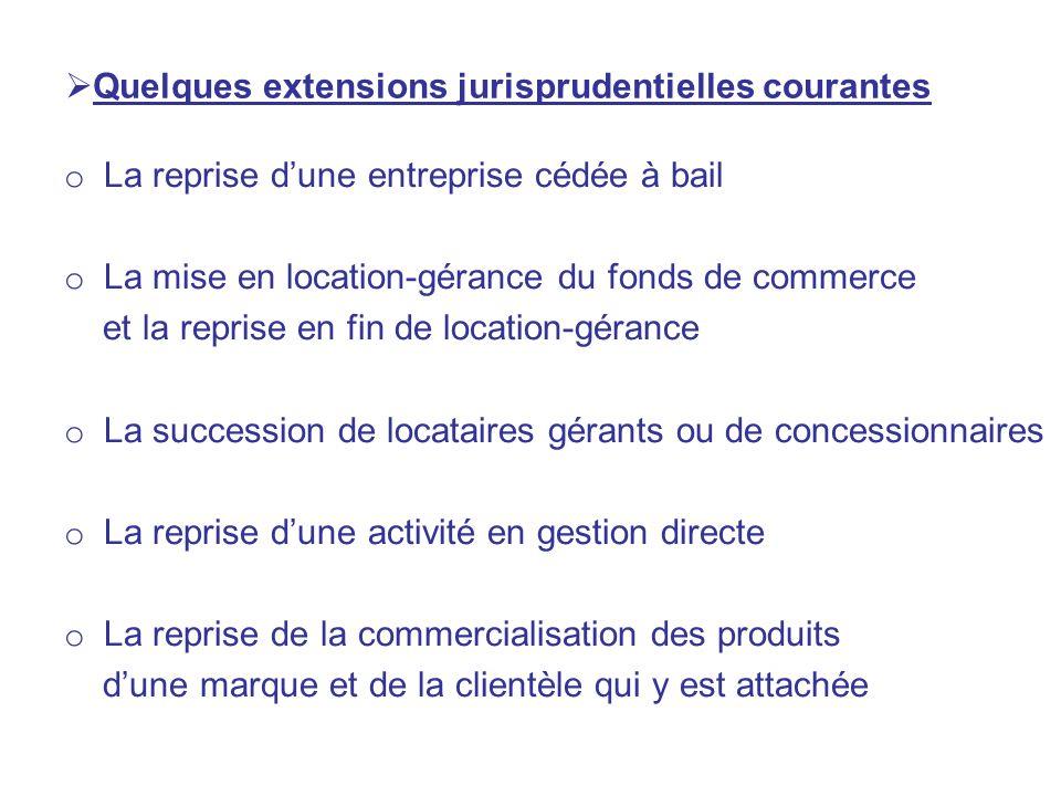 Quelques extensions jurisprudentielles courantes o La reprise dune entreprise cédée à bail o La mise en location-gérance du fonds de commerce et la re