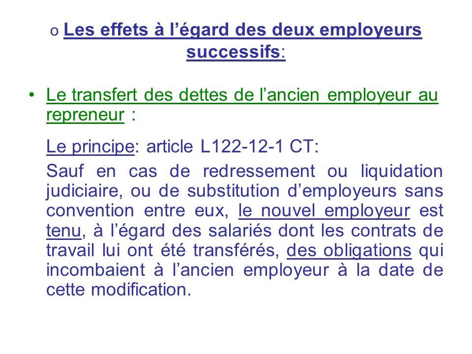 o Les effets à légard des deux employeurs successifs: Le transfert des dettes de lancien employeur au repreneur : Le principe: article L122-12-1 CT: S