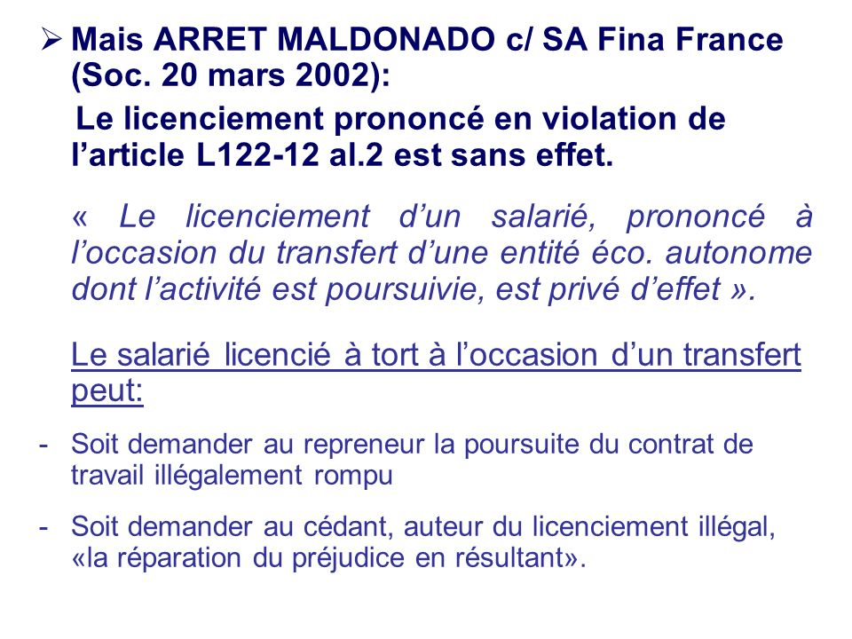 Mais ARRET MALDONADO c/ SA Fina France (Soc. 20 mars 2002): Le licenciement prononcé en violation de larticle L122-12 al.2 est sans effet. « Le licenc