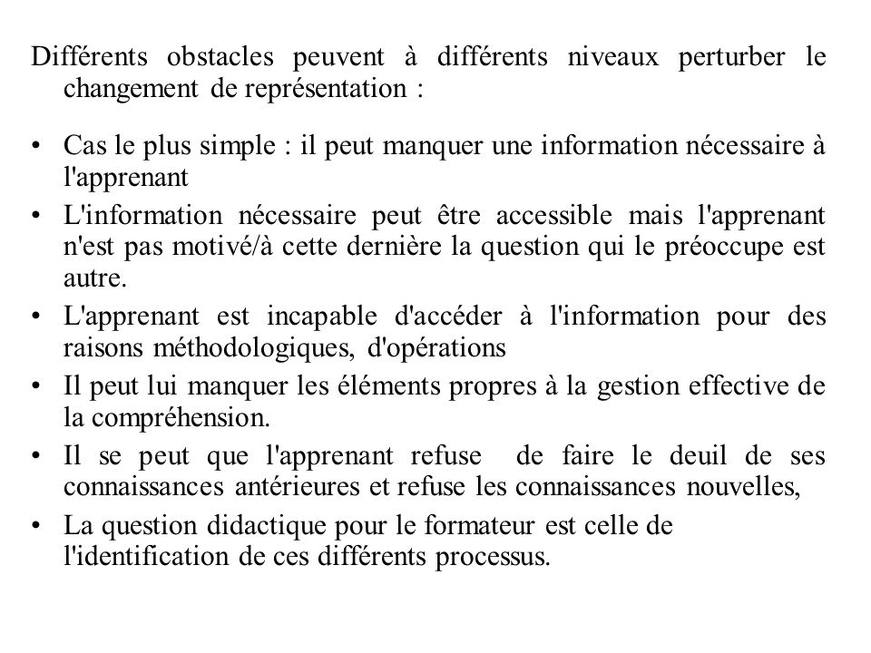 Différents obstacles peuvent à différents niveaux perturber le changement de représentation : Cas le plus simple : il peut manquer une information néc