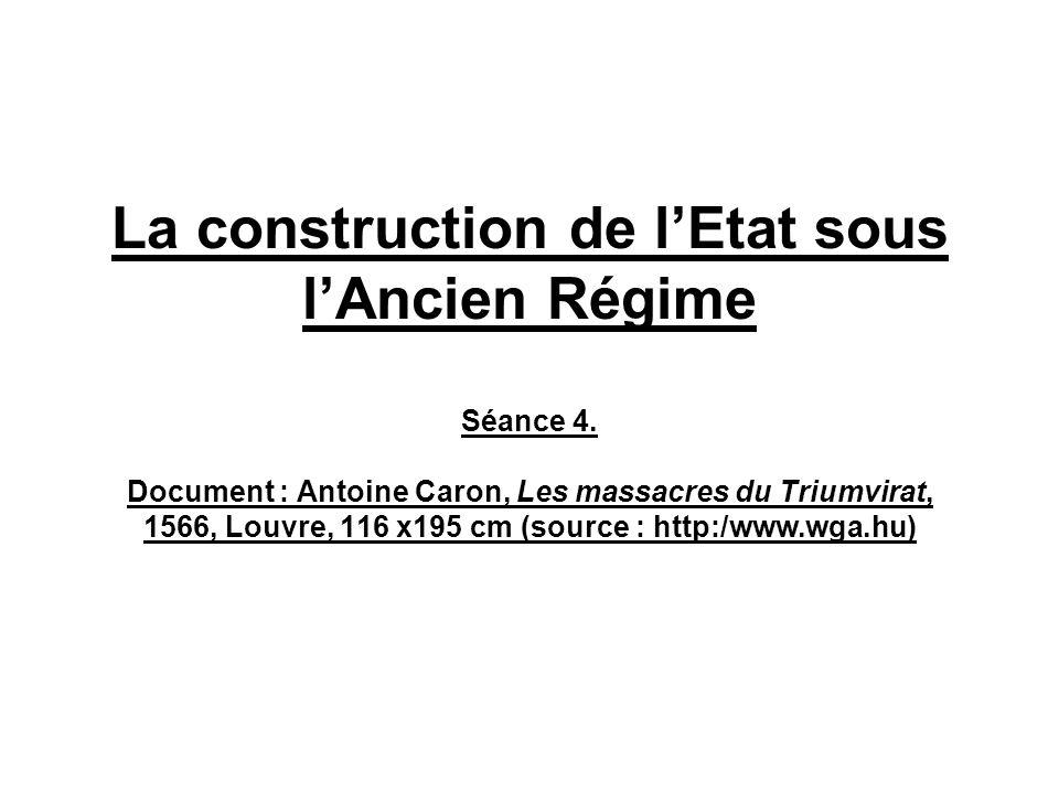 La construction de lEtat sous lAncien Régime Séance 4. Document : Antoine Caron, Les massacres du Triumvirat, 1566, Louvre, 116 x195 cm (source : http