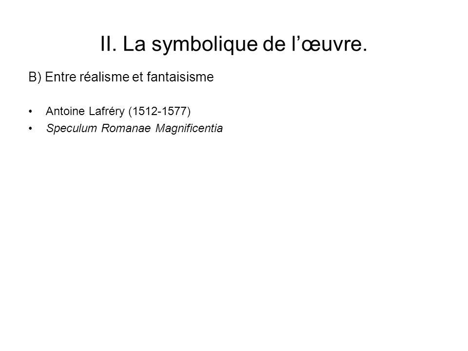 II. La symbolique de lœuvre. Antoine Lafréry (1512-1577) Speculum Romanae Magnificentia B) Entre réalisme et fantaisisme