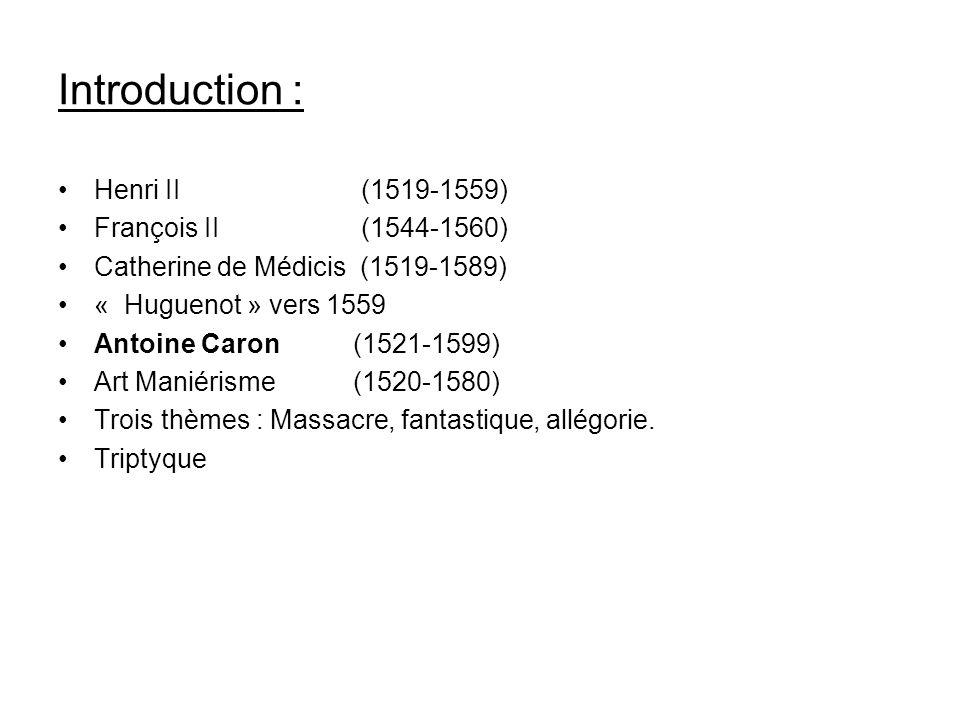 Introduction : Henri II (1519-1559) François II (1544-1560) Catherine de Médicis (1519-1589) « Huguenot » vers 1559 Antoine Caron (1521-1599) Art Mani