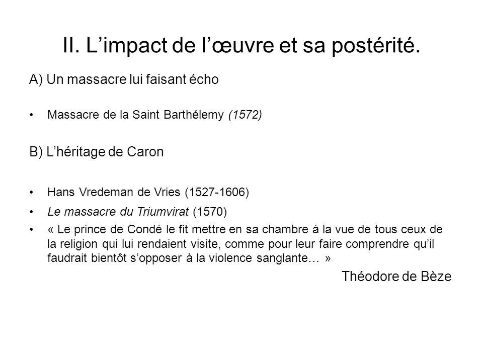 II. Limpact de lœuvre et sa postérité. Massacre de la Saint Barthélemy (1572) A) Un massacre lui faisant écho B) Lhéritage de Caron Hans Vredeman de V