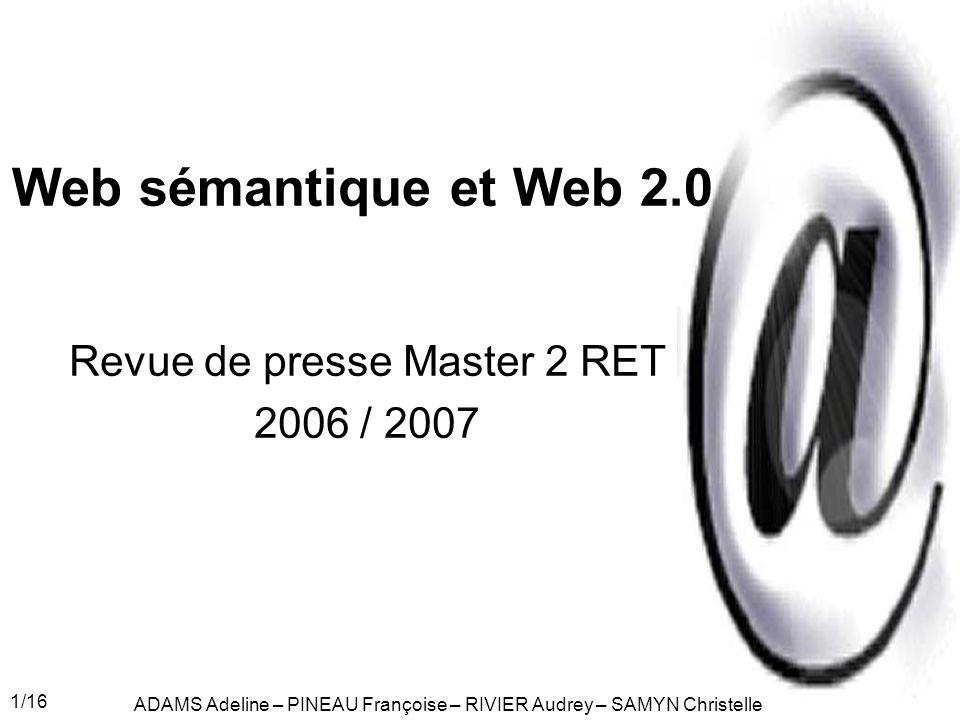 1/16 Web sémantique et Web 2.0 Revue de presse Master 2 RET 2006 / 2007 ADAMS Adeline – PINEAU Françoise – RIVIER Audrey – SAMYN Christelle