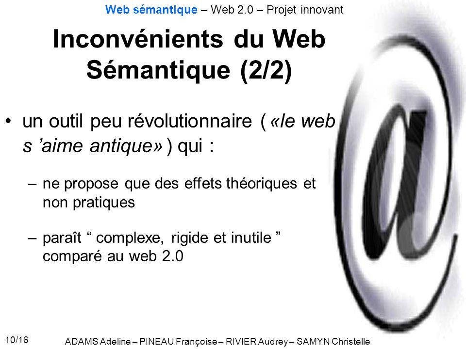 10/16 Inconvénients du Web Sémantique (2/2) ADAMS Adeline – PINEAU Françoise – RIVIER Audrey – SAMYN Christelle Web sémantique – Web 2.0 – Projet inno