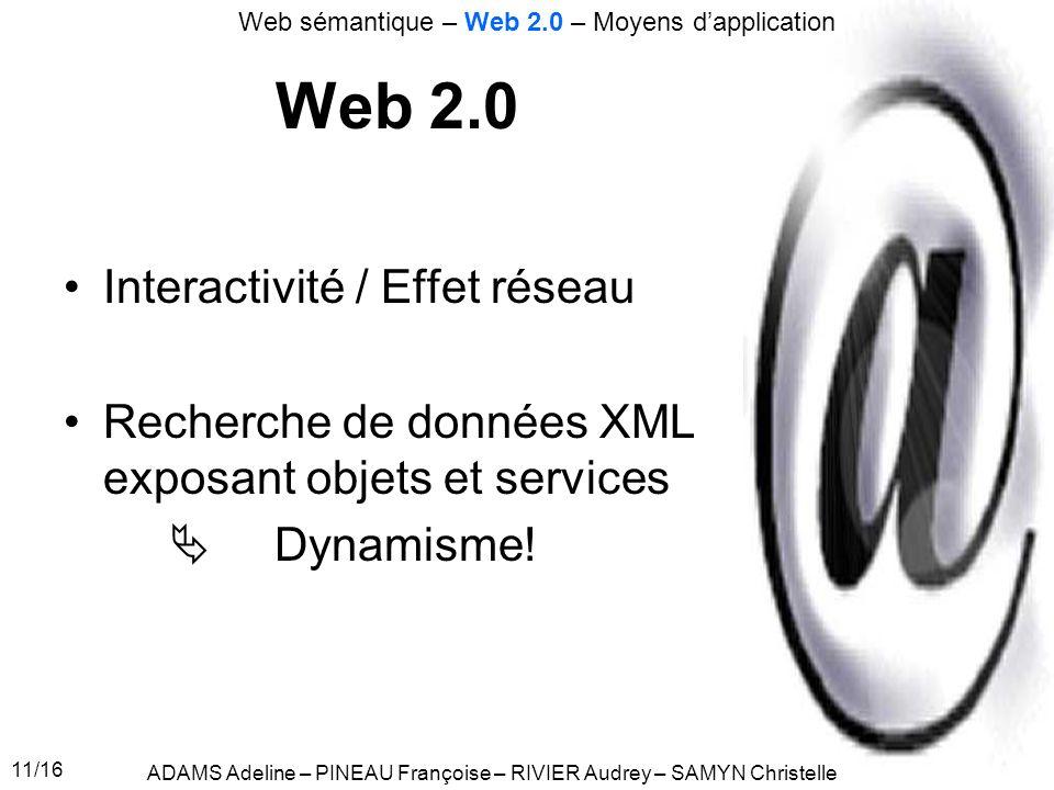 11/16 Web 2.0 Interactivité / Effet réseau Recherche de données XML exposant objets et services Dynamisme! ADAMS Adeline – PINEAU Françoise – RIVIER A
