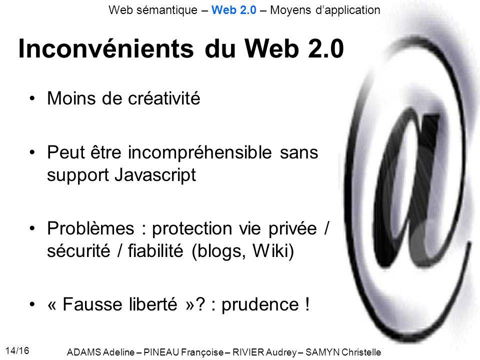 14/16 Inconvénients du Web 2.0 Moins de créativité Peut être incompréhensible sans support Javascript Problèmes : protection vie privée / sécurité / fiabilité (blogs, Wiki) « Fausse liberté ».