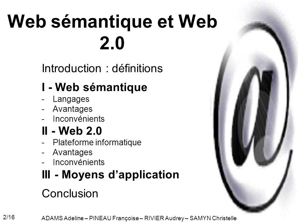 2/16 Web sémantique et Web 2.0 Introduction : définitions I - Web sémantique -Langages -Avantages -Inconvénients II - Web 2.0 -Plateforme informatique