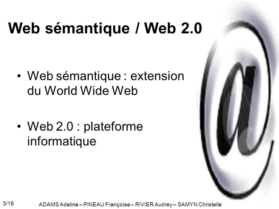 3/16 Web sémantique / Web 2.0 Web sémantique : extension du World Wide Web Web 2.0 : plateforme informatique ADAMS Adeline – PINEAU Françoise – RIVIER