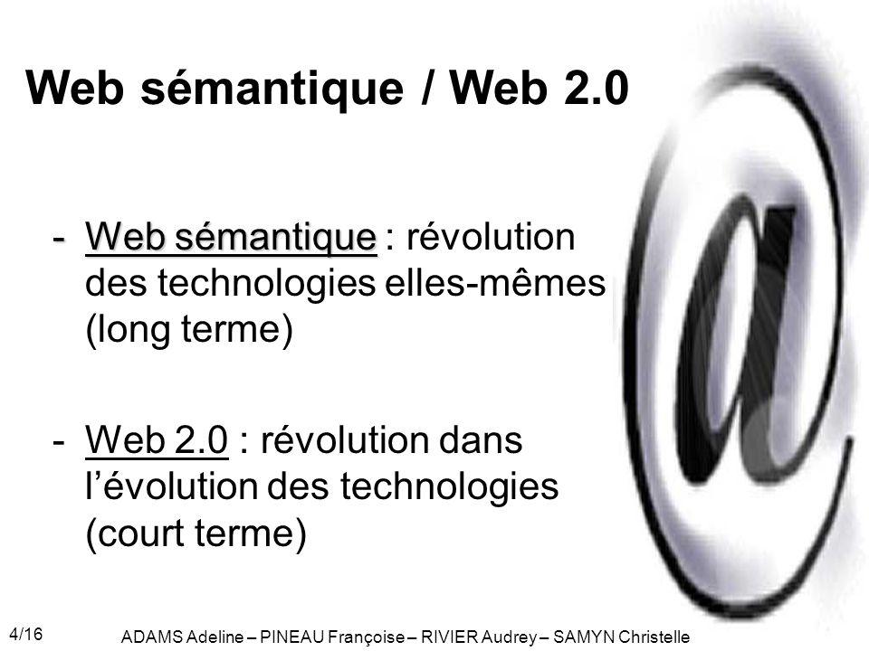 4/16 Web sémantique / Web 2.0 -Web sémantique -Web sémantique : révolution des technologies elles-mêmes (long terme) -Web 2.0 : révolution dans lévolution des technologies (court terme) ADAMS Adeline – PINEAU Françoise – RIVIER Audrey – SAMYN Christelle