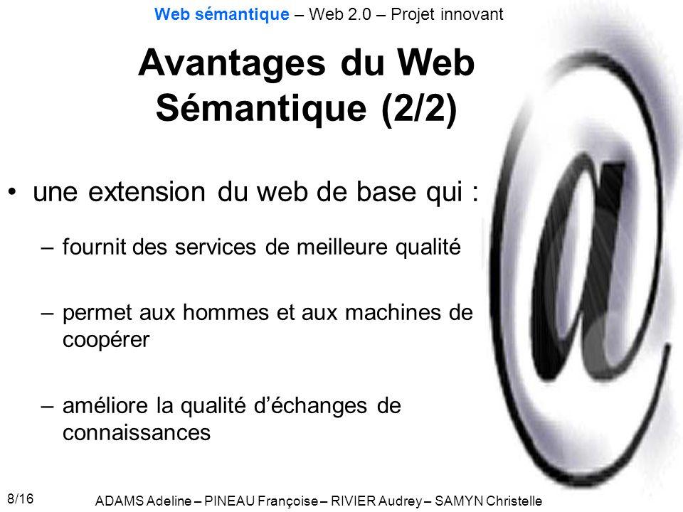 8/16 Avantages du Web Sémantique (2/2) ADAMS Adeline – PINEAU Françoise – RIVIER Audrey – SAMYN Christelle Web sémantique – Web 2.0 – Projet innovant