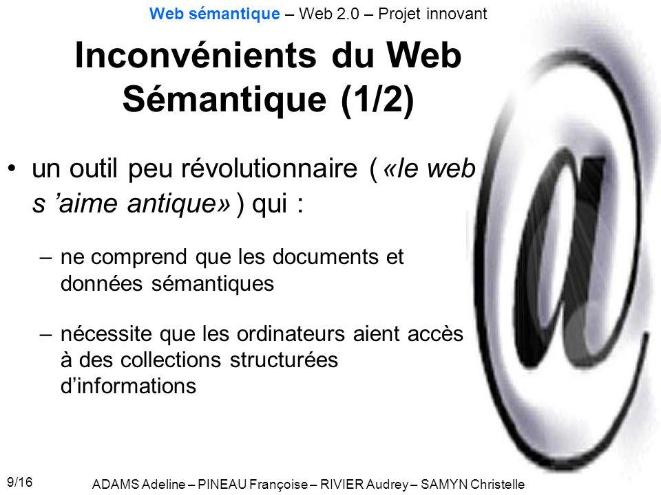 9/16 Inconvénients du Web Sémantique (1/2) ADAMS Adeline – PINEAU Françoise – RIVIER Audrey – SAMYN Christelle Web sémantique – Web 2.0 – Projet innov