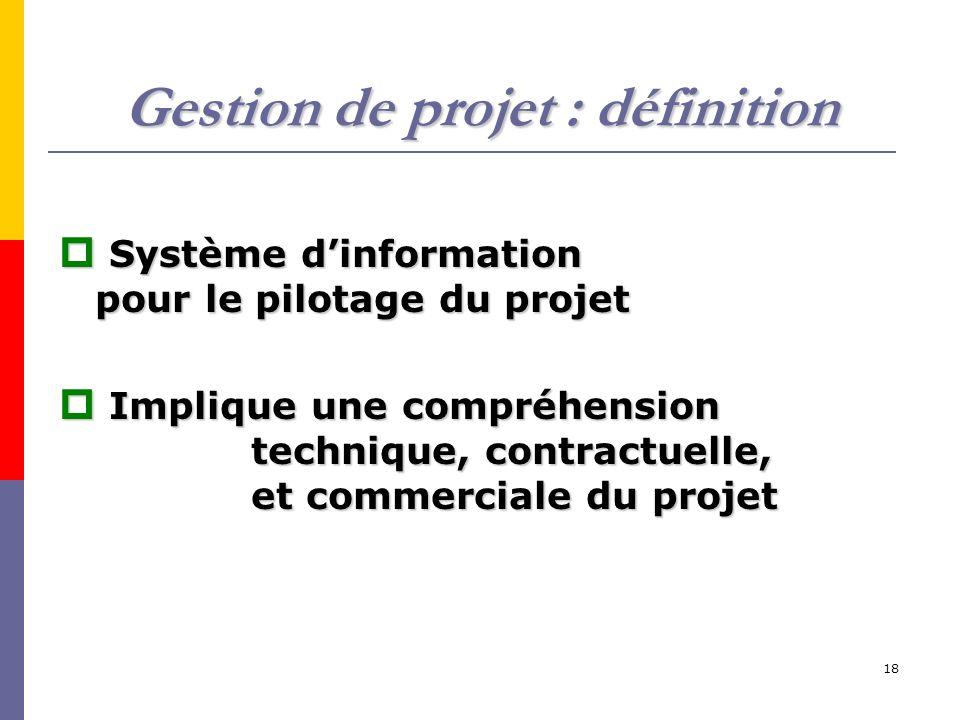18 Gestion de projet : définition Système dinformation pour le pilotage du projet Système dinformation pour le pilotage du projet Implique une compréhension technique, contractuelle, et commerciale du projet Implique une compréhension technique, contractuelle, et commerciale du projet