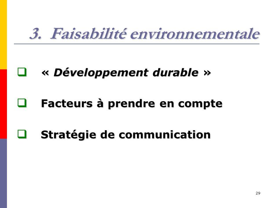 29 3.Faisabilité environnementale « Développement durable » « Développement durable » Facteurs à prendre en compte Facteurs à prendre en compte Stratégie de communication Stratégie de communication