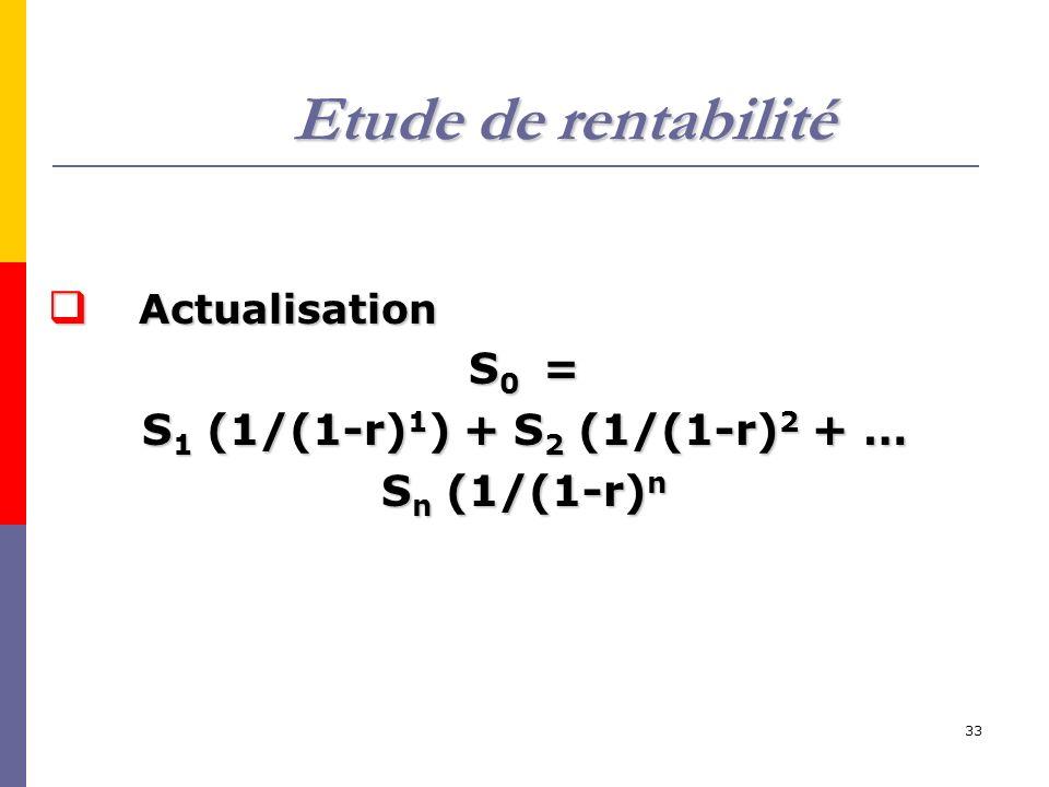33 Etude de rentabilité Actualisation Actualisation S 0 = S 1 (1/(1-r) 1 ) + S 2 (1/(1-r) 2 + … S n (1/(1-r) n
