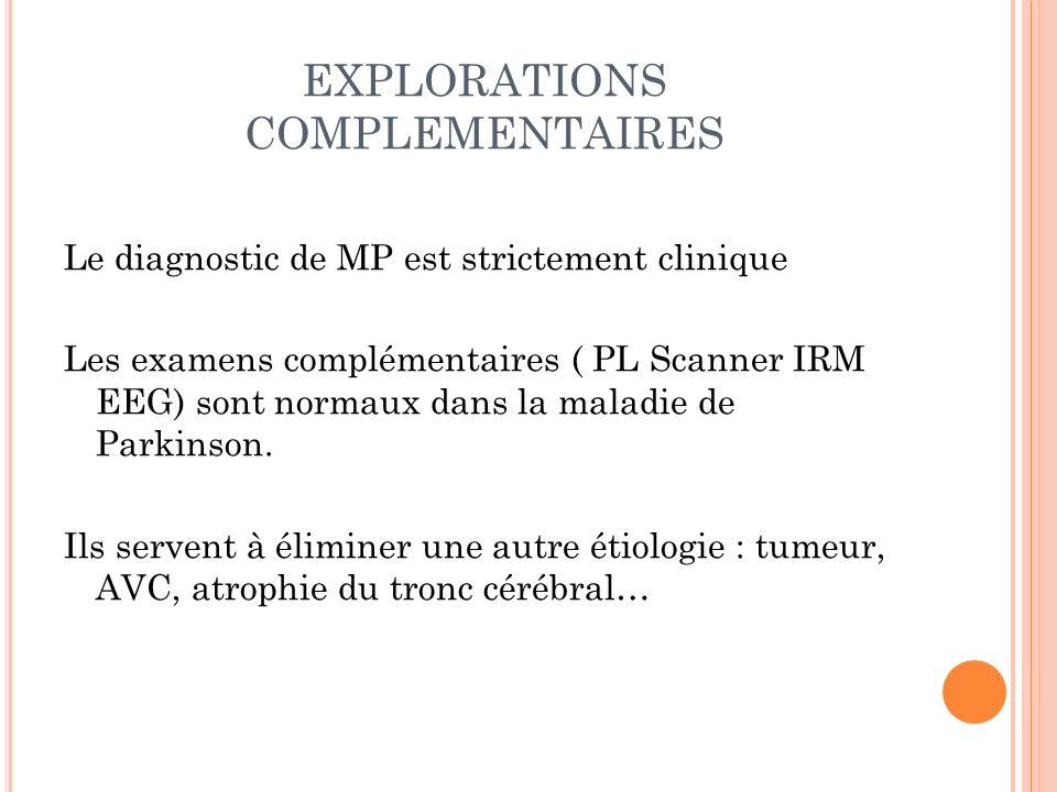 EXPLORATIONS COMPLEMENTAIRES Le diagnostic de MP est strictement clinique Les examens complémentaires ( PL Scanner IRM EEG) sont normaux dans la malad