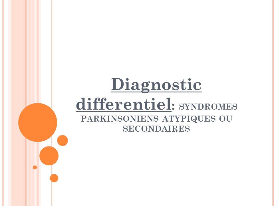 Diagnostic differentiel : SYNDROMES PARKINSONIENS ATYPIQUES OU SECONDAIRES