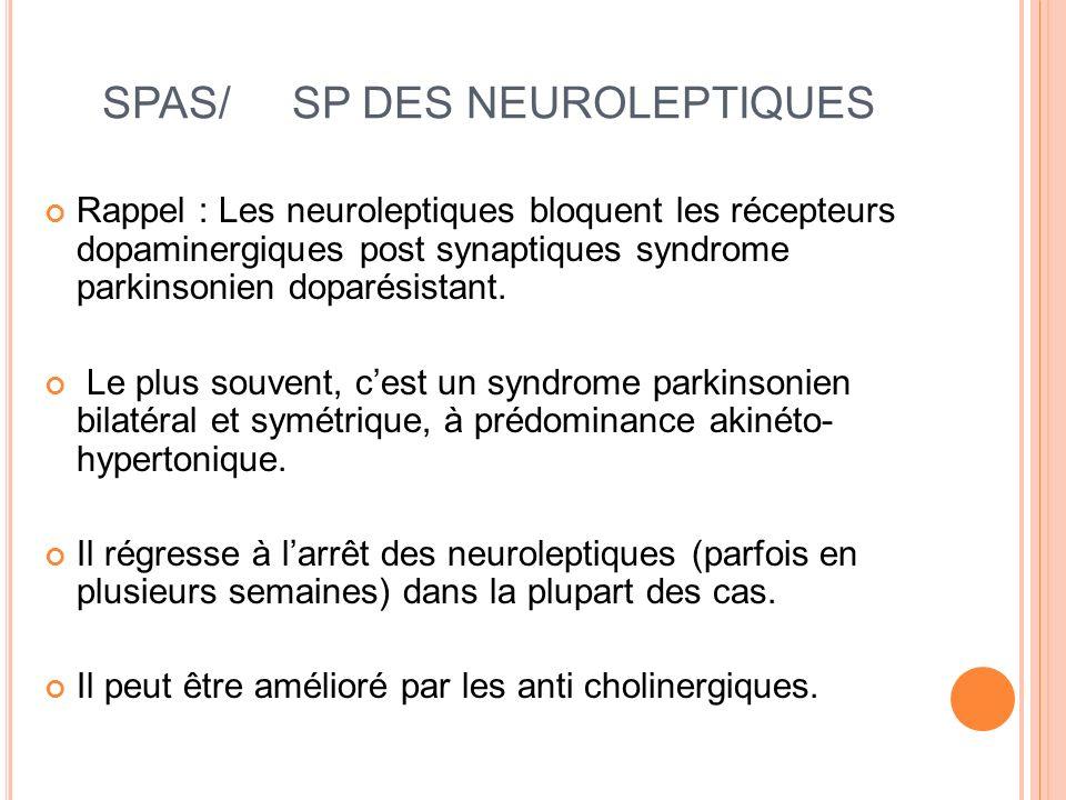 SPAS/ SP DES NEUROLEPTIQUES Rappel : Les neuroleptiques bloquent les récepteurs dopaminergiques post synaptiques syndrome parkinsonien doparésistant.