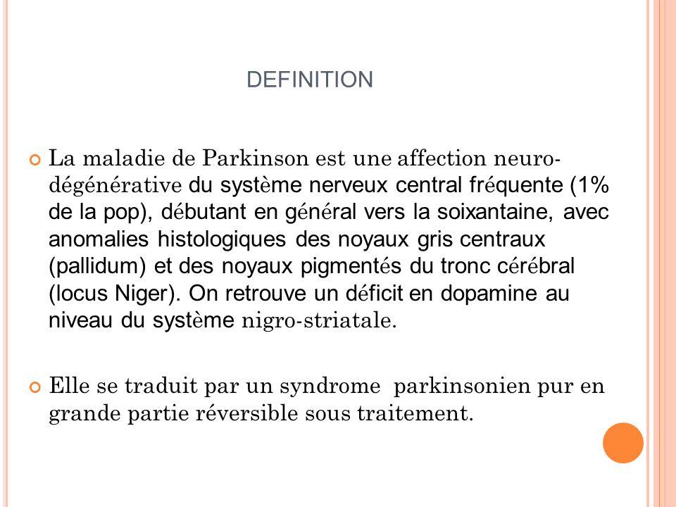 DEFINITION La maladie de Parkinson est une affection neuro- dégénérative du syst è me nerveux central fr é quente (1% de la pop), d é butant en g é n